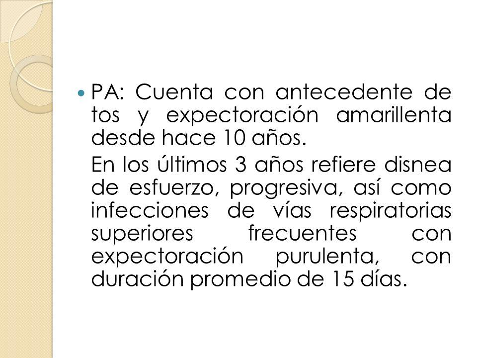 PA: Cuenta con antecedente de tos y expectoración amarillenta desde hace 10 años.