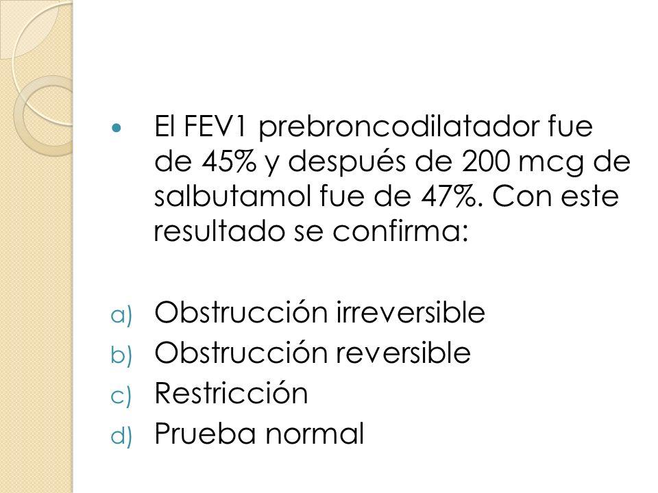 El FEV1 prebroncodilatador fue de 45% y después de 200 mcg de salbutamol fue de 47%. Con este resultado se confirma: