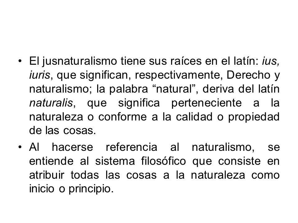 El jusnaturalismo tiene sus raíces en el latín: ius, iuris, que significan, respectivamente, Derecho y naturalismo; la palabra natural , deriva del latín naturalis, que significa perteneciente a la naturaleza o conforme a la calidad o propiedad de las cosas.