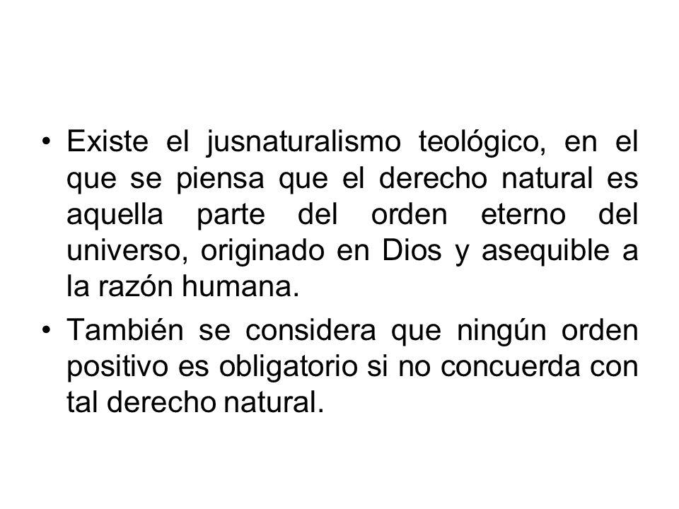 Existe el jusnaturalismo teológico, en el que se piensa que el derecho natural es aquella parte del orden eterno del universo, originado en Dios y asequible a la razón humana.