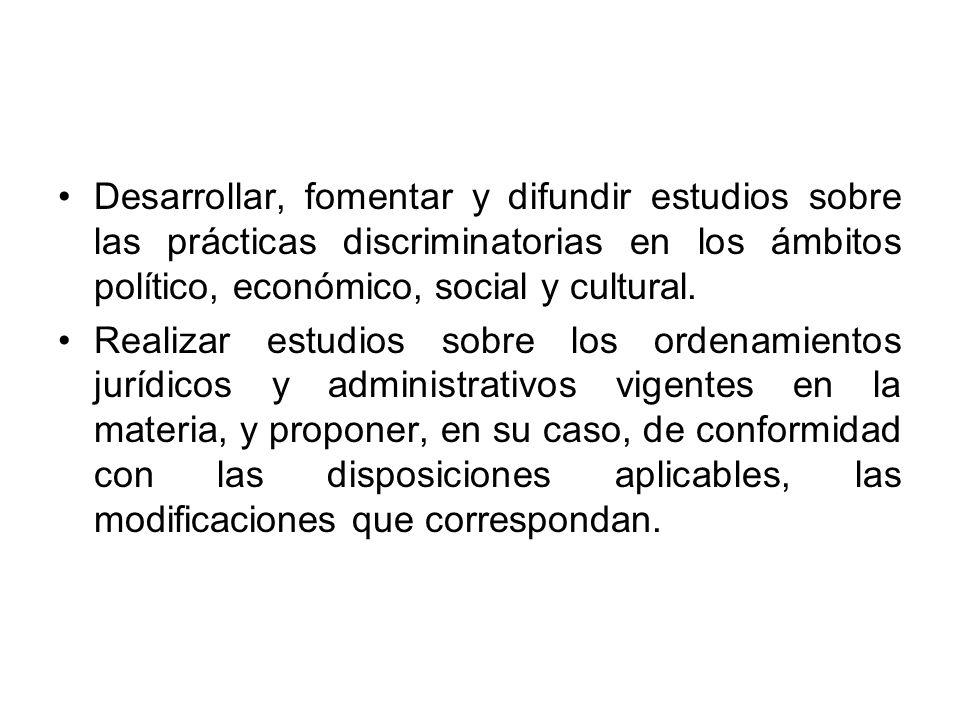 Desarrollar, fomentar y difundir estudios sobre las prácticas discriminatorias en los ámbitos político, económico, social y cultural.