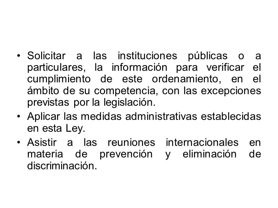 Solicitar a las instituciones públicas o a particulares, la información para verificar el cumplimiento de este ordenamiento, en el ámbito de su competencia, con las excepciones previstas por la legislación.