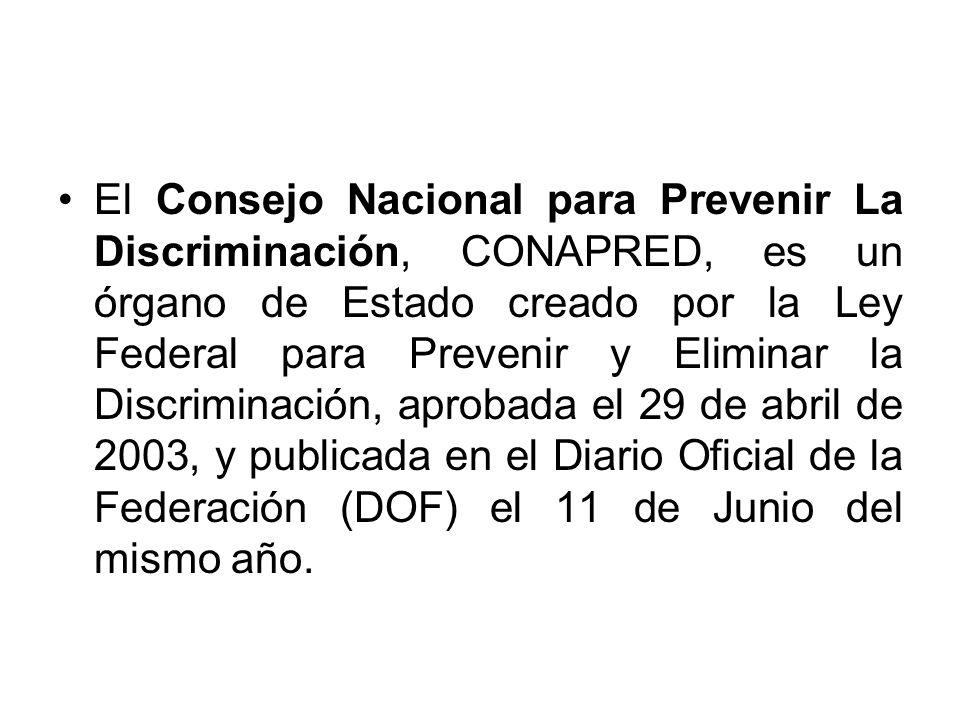 El Consejo Nacional para Prevenir La Discriminación, CONAPRED, es un órgano de Estado creado por la Ley Federal para Prevenir y Eliminar la Discriminación, aprobada el 29 de abril de 2003, y publicada en el Diario Oficial de la Federación (DOF) el 11 de Junio del mismo año.