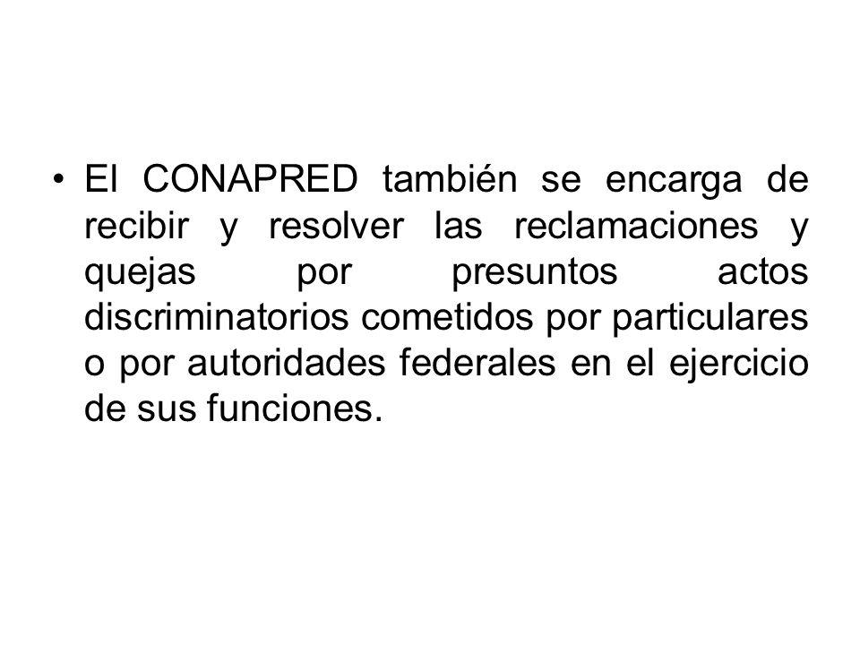 El CONAPRED también se encarga de recibir y resolver las reclamaciones y quejas por presuntos actos discriminatorios cometidos por particulares o por autoridades federales en el ejercicio de sus funciones.