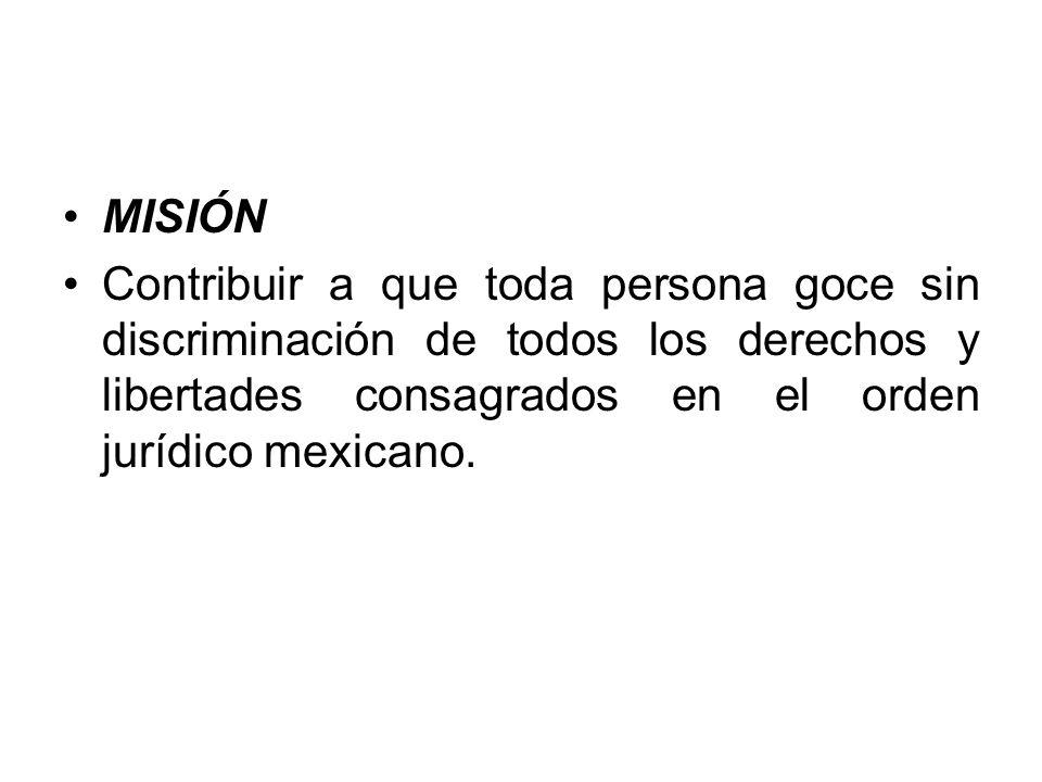MISIÓN Contribuir a que toda persona goce sin discriminación de todos los derechos y libertades consagrados en el orden jurídico mexicano.