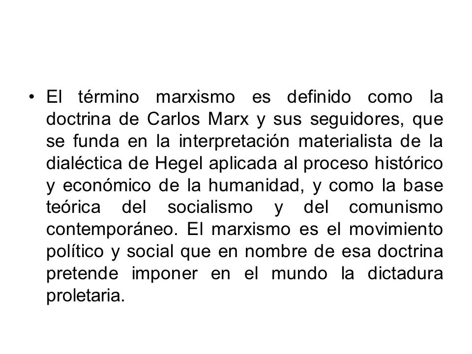 El término marxismo es definido como la doctrina de Carlos Marx y sus seguidores, que se funda en la interpretación materialista de la dialéctica de Hegel aplicada al proceso histórico y económico de la humanidad, y como la base teórica del socialismo y del comunismo contemporáneo.