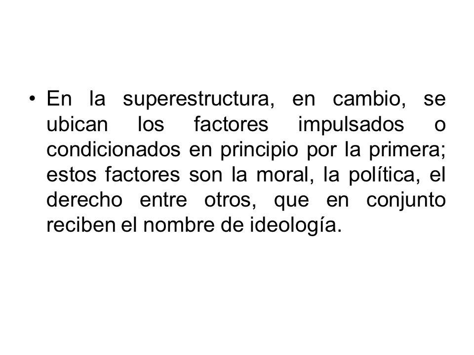 En la superestructura, en cambio, se ubican los factores impulsados o condicionados en principio por la primera; estos factores son la moral, la política, el derecho entre otros, que en conjunto reciben el nombre de ideología.