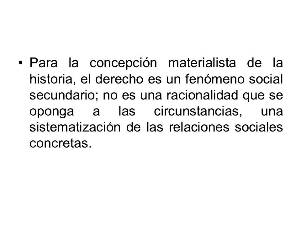 Para la concepción materialista de la historia, el derecho es un fenómeno social secundario; no es una racionalidad que se oponga a las circunstancias, una sistematización de las relaciones sociales concretas.