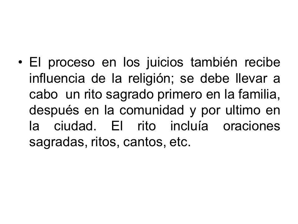 El proceso en los juicios también recibe influencia de la religión; se debe llevar a cabo un rito sagrado primero en la familia, después en la comunidad y por ultimo en la ciudad.
