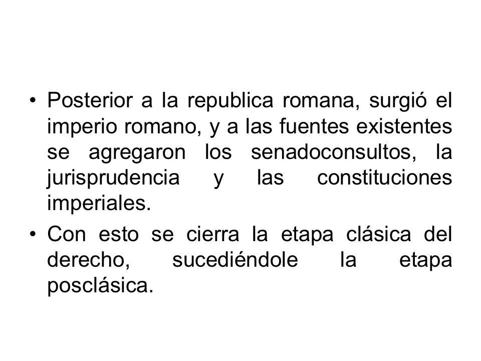 Posterior a la republica romana, surgió el imperio romano, y a las fuentes existentes se agregaron los senadoconsultos, la jurisprudencia y las constituciones imperiales.