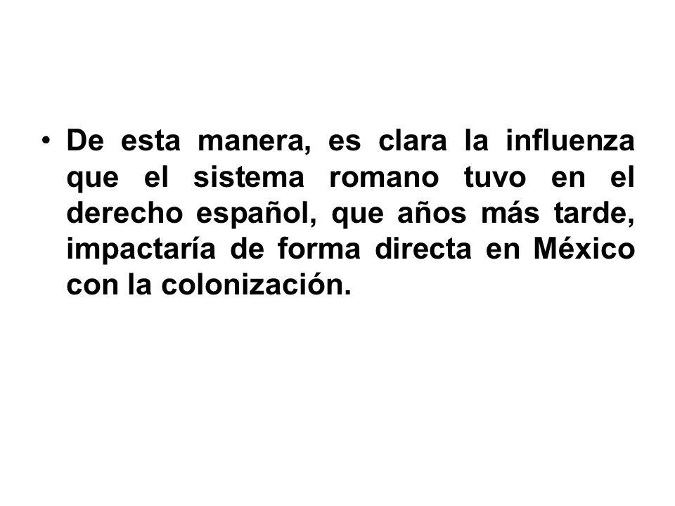 De esta manera, es clara la influenza que el sistema romano tuvo en el derecho español, que años más tarde, impactaría de forma directa en México con la colonización.