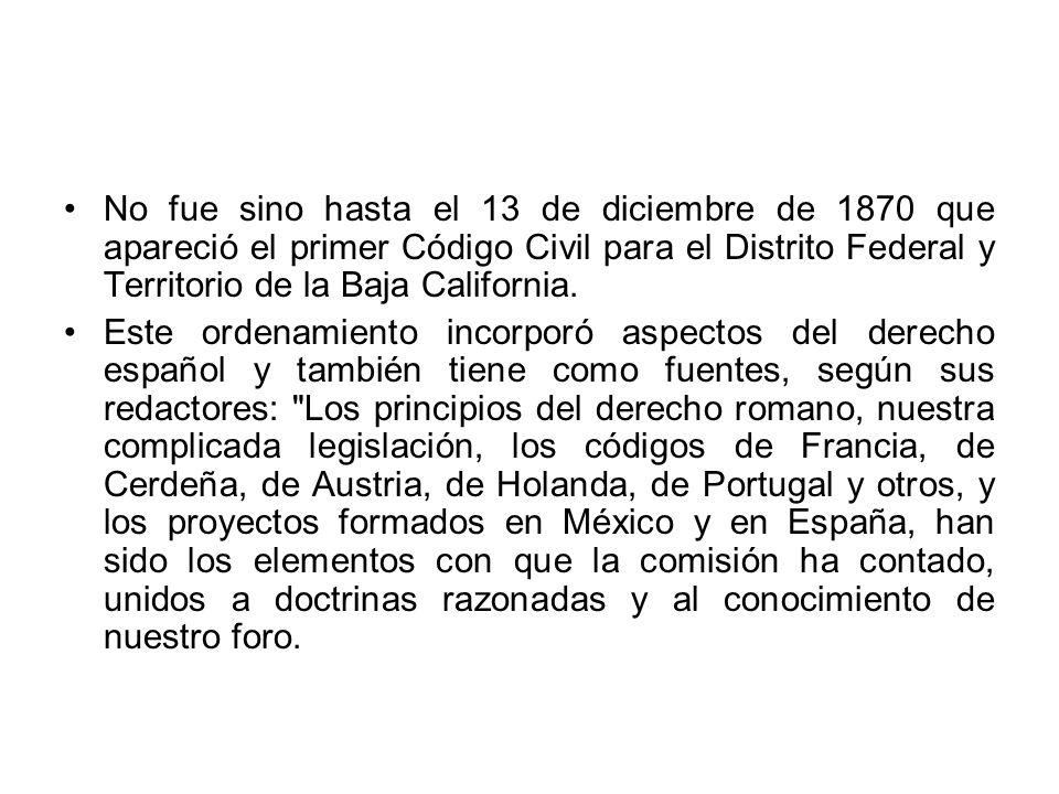No fue sino hasta el 13 de diciembre de 1870 que apareció el primer Código Civil para el Distrito Federal y Territorio de la Baja California.