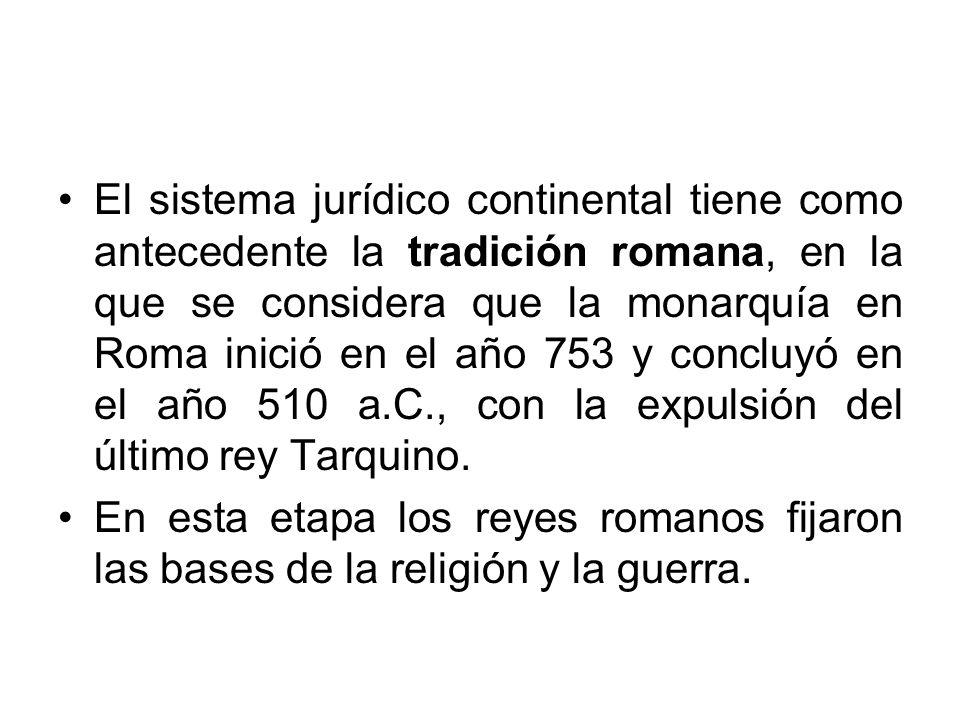 El sistema jurídico continental tiene como antecedente la tradición romana, en la que se considera que la monarquía en Roma inició en el año 753 y concluyó en el año 510 a.C., con la expulsión del último rey Tarquino.