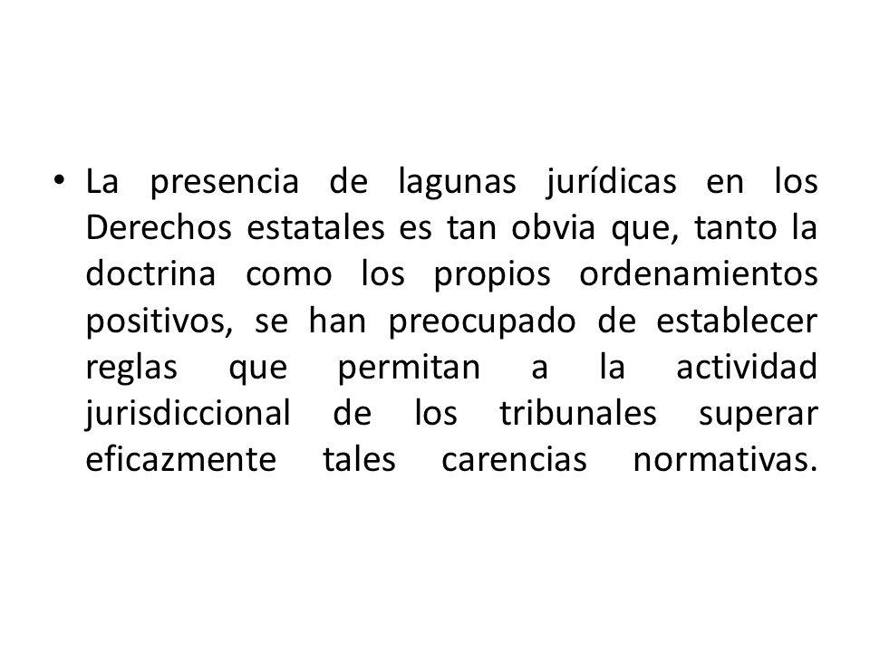 La presencia de lagunas jurídicas en los Derechos estatales es tan obvia que, tanto la doctrina como los propios ordenamientos positivos, se han preocupado de establecer reglas que permitan a la actividad jurisdiccional de los tribunales superar eficazmente tales carencias normativas.