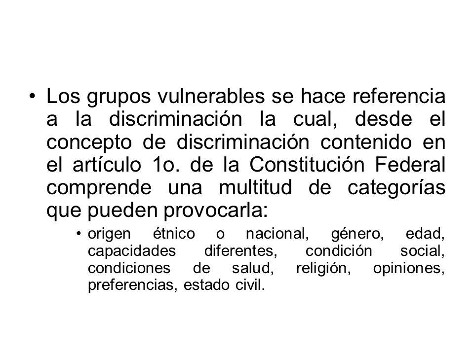 Los grupos vulnerables se hace referencia a la discriminación la cual, desde el concepto de discriminación contenido en el artículo 1o. de la Constitución Federal comprende una multitud de categorías que pueden provocarla: