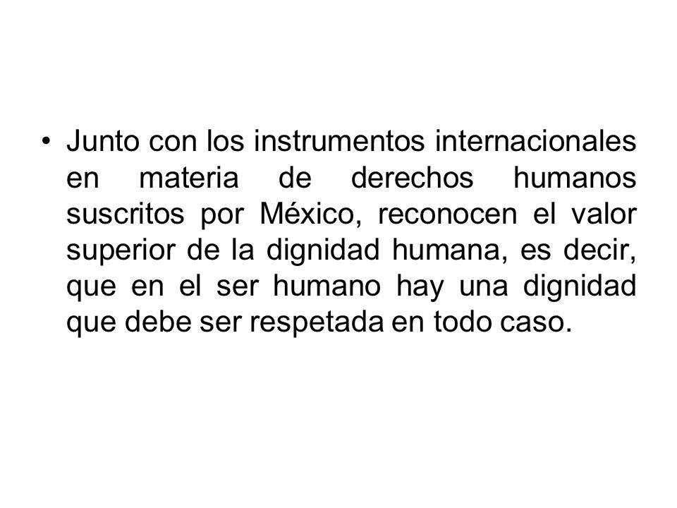 Junto con los instrumentos internacionales en materia de derechos humanos suscritos por México, reconocen el valor superior de la dignidad humana, es decir, que en el ser humano hay una dignidad que debe ser respetada en todo caso.
