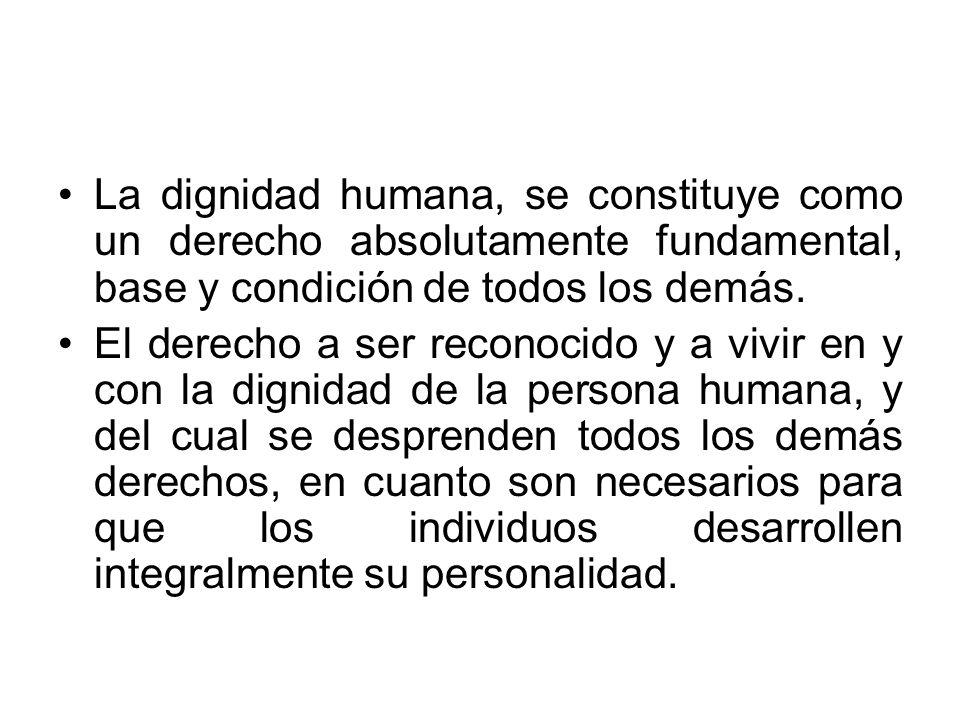 La dignidad humana, se constituye como un derecho absolutamente fundamental, base y condición de todos los demás.