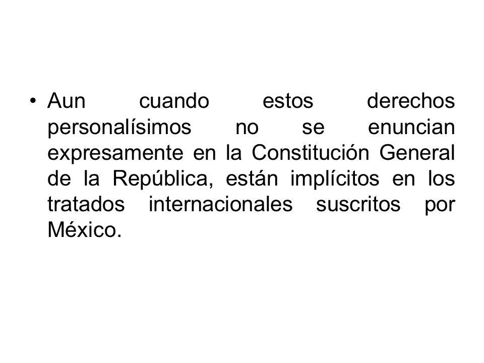 Aun cuando estos derechos personalísimos no se enuncian expresamente en la Constitución General de la República, están implícitos en los tratados internacionales suscritos por México.