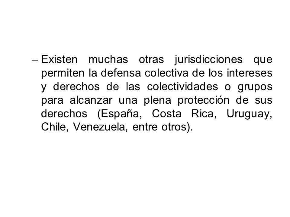 Existen muchas otras jurisdicciones que permiten la defensa colectiva de los intereses y derechos de las colectividades o grupos para alcanzar una plena protección de sus derechos (España, Costa Rica, Uruguay, Chile, Venezuela, entre otros).