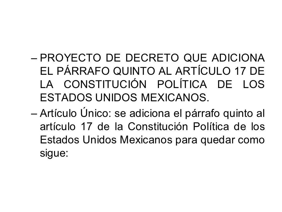 PROYECTO DE DECRETO QUE ADICIONA EL PÁRRAFO QUINTO AL ARTÍCULO 17 DE LA CONSTITUCIÓN POLÍTICA DE LOS ESTADOS UNIDOS MEXICANOS.