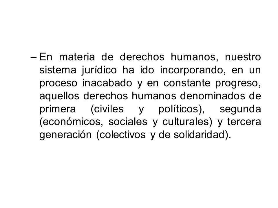En materia de derechos humanos, nuestro sistema jurídico ha ido incorporando, en un proceso inacabado y en constante progreso, aquellos derechos humanos denominados de primera (civiles y políticos), segunda (económicos, sociales y culturales) y tercera generación (colectivos y de solidaridad).