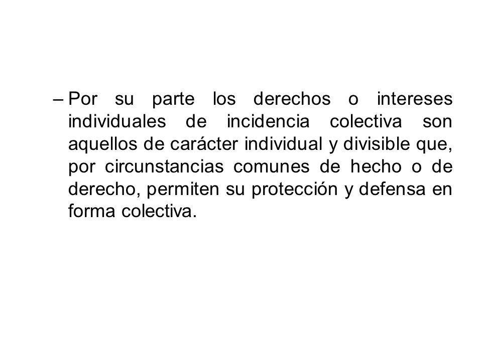Por su parte los derechos o intereses individuales de incidencia colectiva son aquellos de carácter individual y divisible que, por circunstancias comunes de hecho o de derecho, permiten su protección y defensa en forma colectiva.
