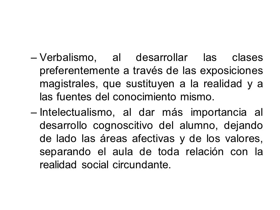 Verbalismo, al desarrollar las clases preferentemente a través de las exposiciones magistrales, que sustituyen a la realidad y a las fuentes del conocimiento mismo.