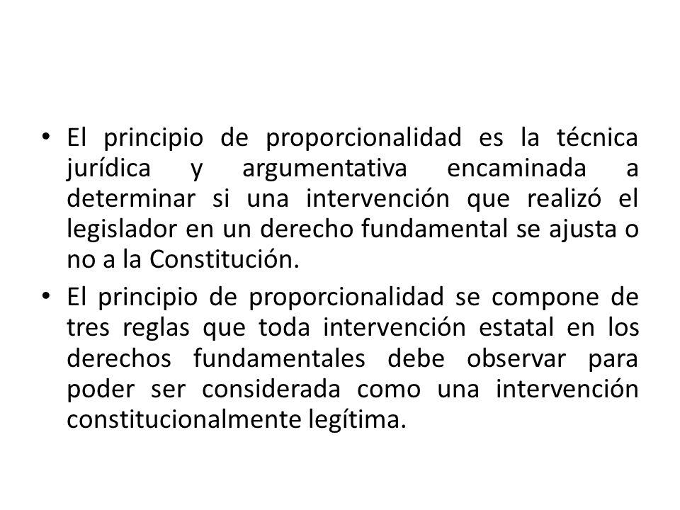 El principio de proporcionalidad es la técnica jurídica y argumentativa encaminada a determinar si una intervención que realizó el legislador en un derecho fundamental se ajusta o no a la Constitución.