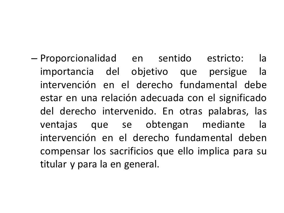 Proporcionalidad en sentido estricto: la importancia del objetivo que persigue la intervención en el derecho fundamental debe estar en una relación adecuada con el significado del derecho intervenido.
