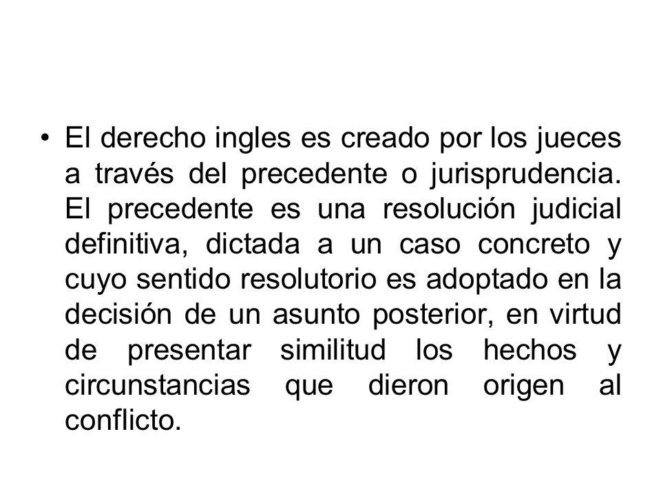El derecho ingles es creado por los jueces a través del precedente o jurisprudencia.
