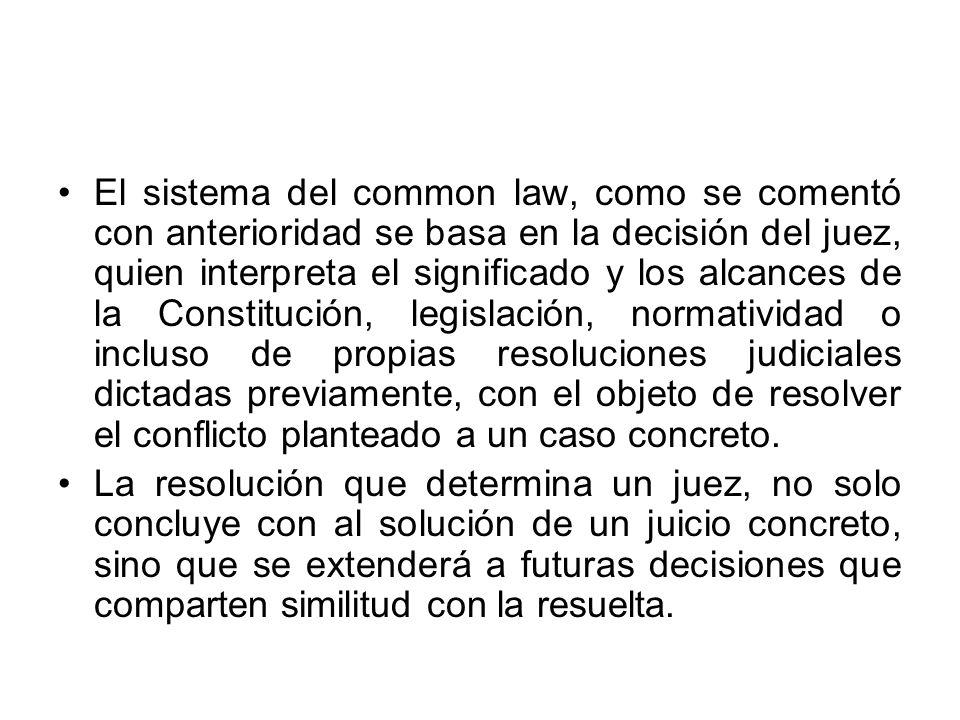 El sistema del common law, como se comentó con anterioridad se basa en la decisión del juez, quien interpreta el significado y los alcances de la Constitución, legislación, normatividad o incluso de propias resoluciones judiciales dictadas previamente, con el objeto de resolver el conflicto planteado a un caso concreto.