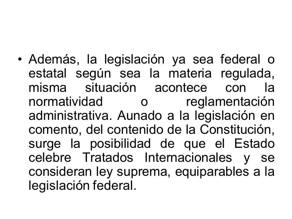 Además, la legislación ya sea federal o estatal según sea la materia regulada, misma situación acontece con la normatividad o reglamentación administrativa.