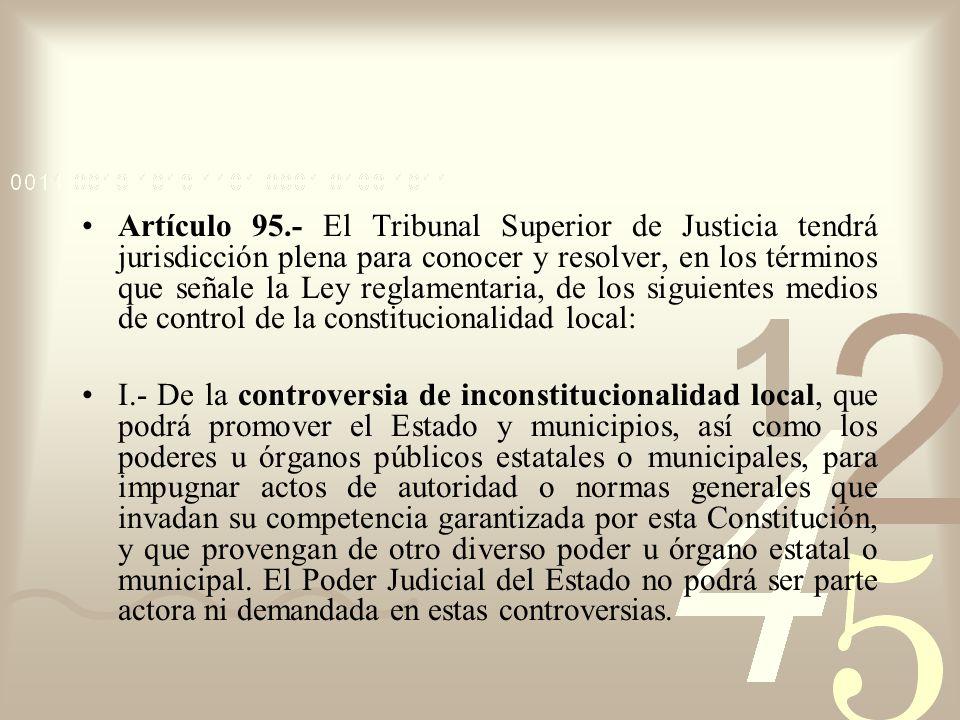 Artículo 95.- El Tribunal Superior de Justicia tendrá jurisdicción plena para conocer y resolver, en los términos que señale la Ley reglamentaria, de los siguientes medios de control de la constitucionalidad local: