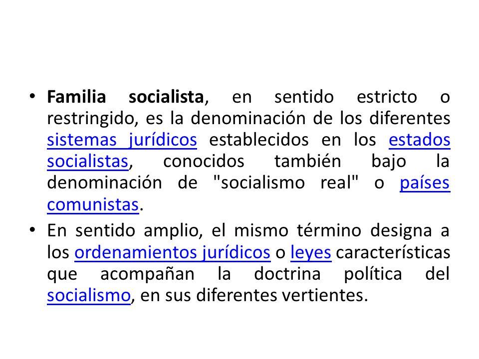 Familia socialista, en sentido estricto o restringido, es la denominación de los diferentes sistemas jurídicos establecidos en los estados socialistas, conocidos también bajo la denominación de socialismo real o países comunistas.