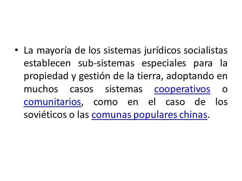 La mayoría de los sistemas jurídicos socialistas establecen sub-sistemas especiales para la propiedad y gestión de la tierra, adoptando en muchos casos sistemas cooperativos o comunitarios, como en el caso de los soviéticos o las comunas populares chinas.