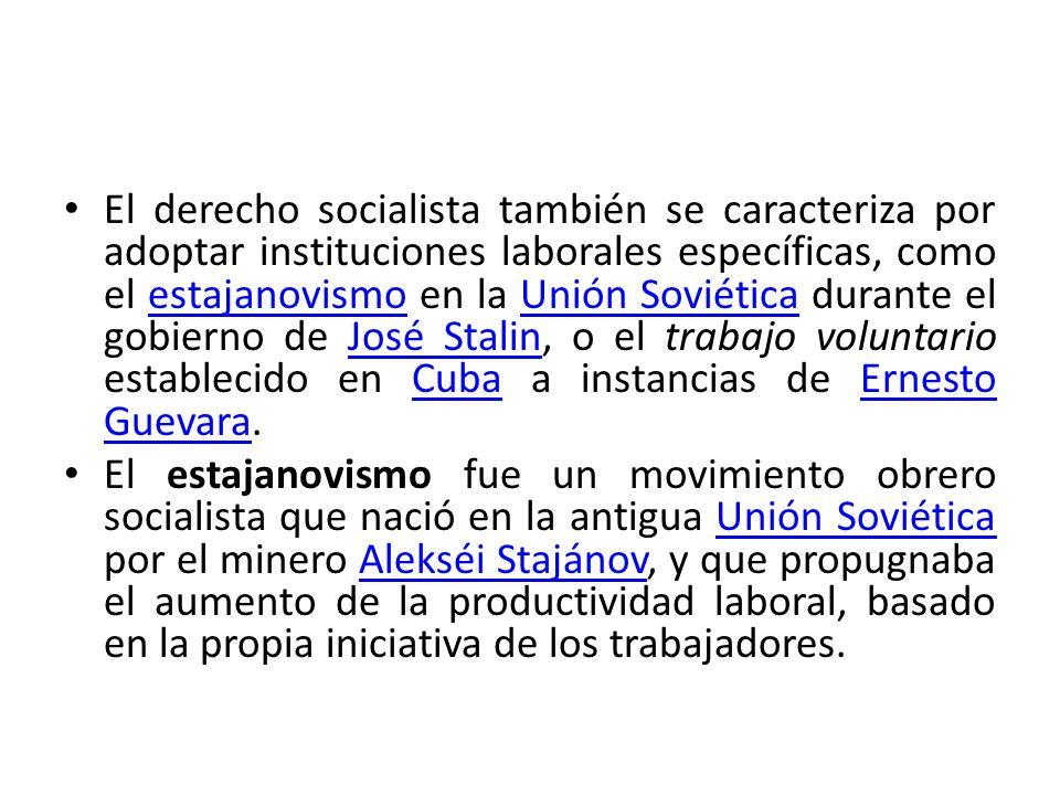 El derecho socialista también se caracteriza por adoptar instituciones laborales específicas, como el estajanovismo en la Unión Soviética durante el gobierno de José Stalin, o el trabajo voluntario establecido en Cuba a instancias de Ernesto Guevara.