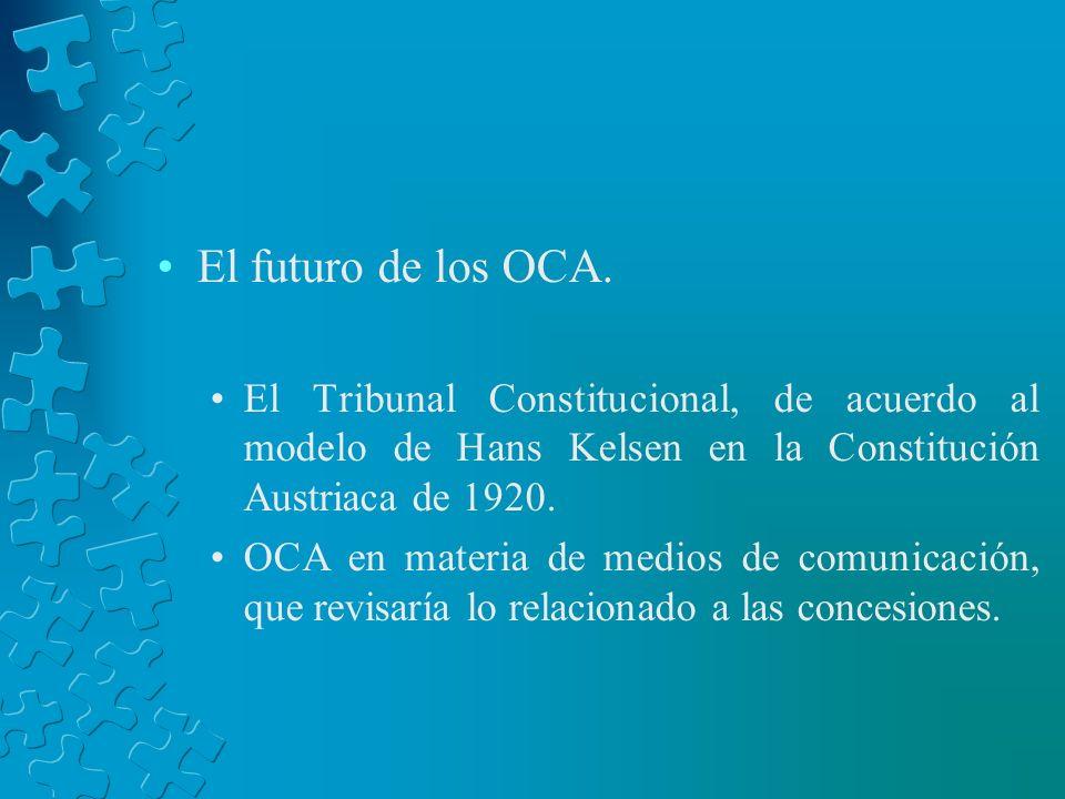 El futuro de los OCA.El Tribunal Constitucional, de acuerdo al modelo de Hans Kelsen en la Constitución Austriaca de 1920.