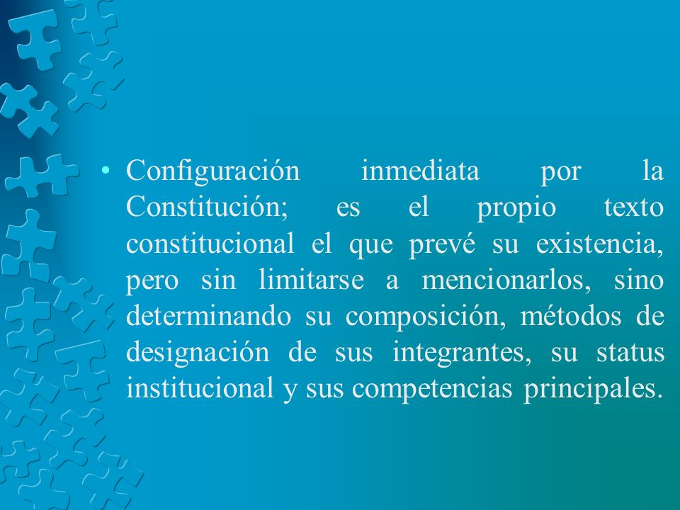 Configuración inmediata por la Constitución; es el propio texto constitucional el que prevé su existencia, pero sin limitarse a mencionarlos, sino determinando su composición, métodos de designación de sus integrantes, su status institucional y sus competencias principales.