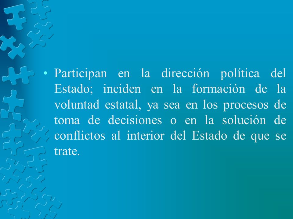 Participan en la dirección política del Estado; inciden en la formación de la voluntad estatal, ya sea en los procesos de toma de decisiones o en la solución de conflictos al interior del Estado de que se trate.