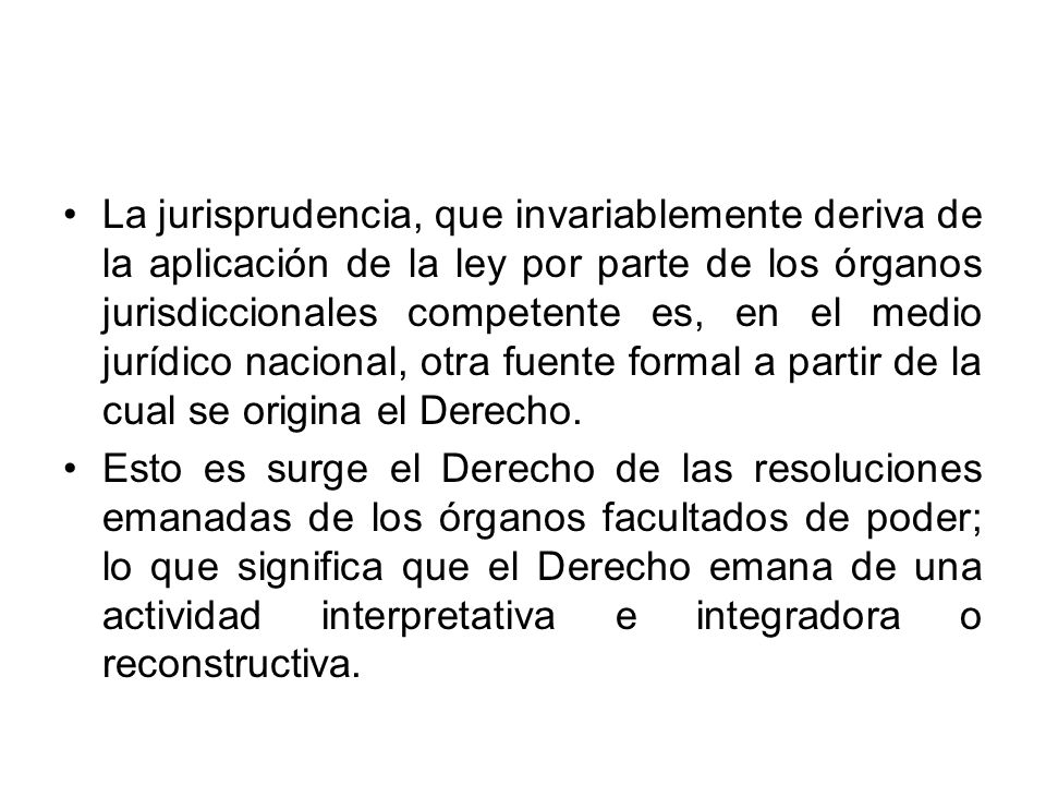 La jurisprudencia, que invariablemente deriva de la aplicación de la ley por parte de los órganos jurisdiccionales competente es, en el medio jurídico nacional, otra fuente formal a partir de la cual se origina el Derecho.