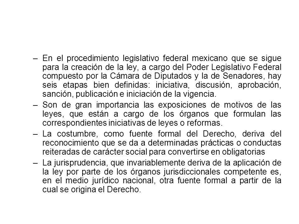 En el procedimiento legislativo federal mexicano que se sigue para la creación de la ley, a cargo del Poder Legislativo Federal compuesto por la Cámara de Diputados y la de Senadores, hay seis etapas bien definidas: iniciativa, discusión, aprobación, sanción, publicación e iniciación de la vigencia.