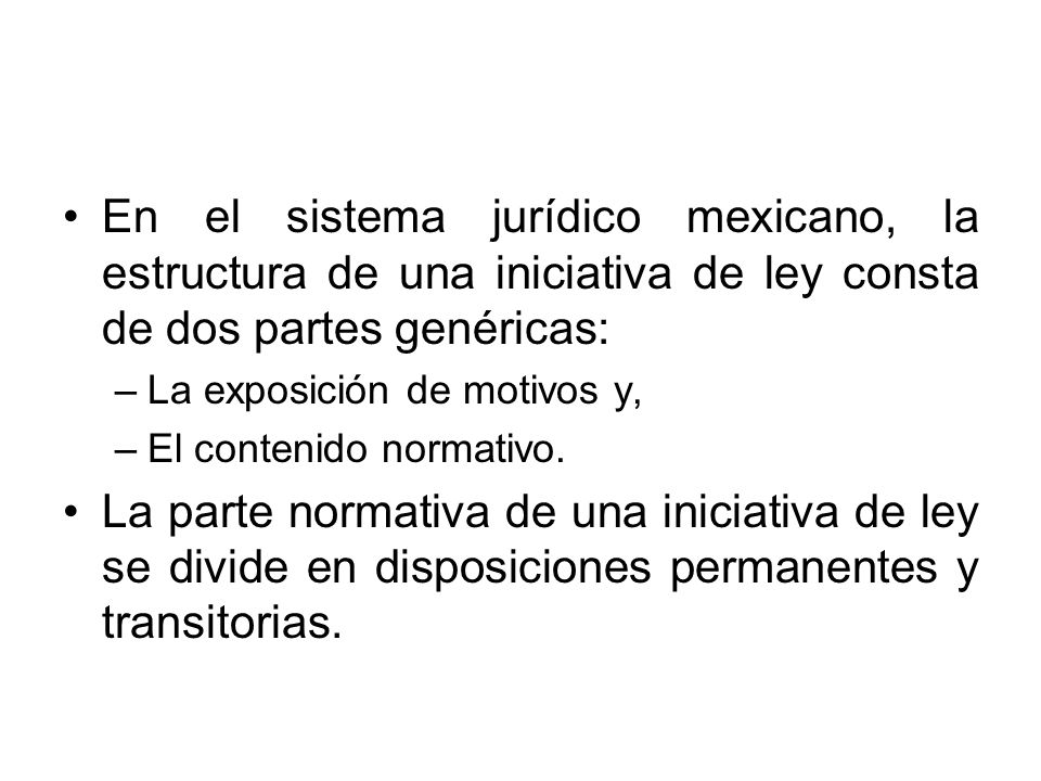 En el sistema jurídico mexicano, la estructura de una iniciativa de ley consta de dos partes genéricas: