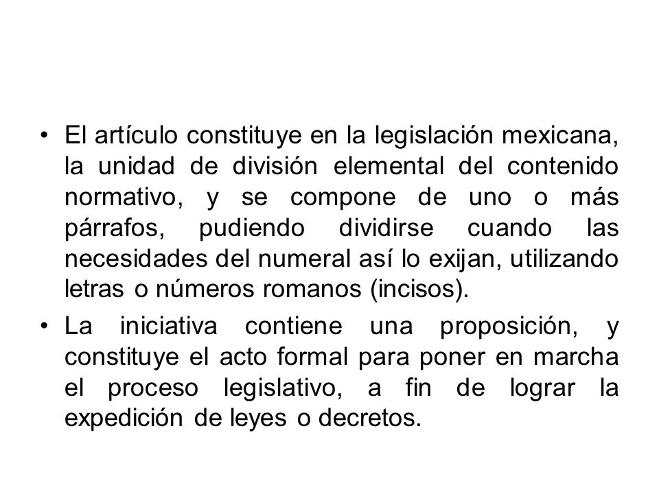 El artículo constituye en la legislación mexicana, la unidad de división elemental del contenido normativo, y se compone de uno o más párrafos, pudiendo dividirse cuando las necesidades del numeral así lo exijan, utilizando letras o números romanos (incisos).