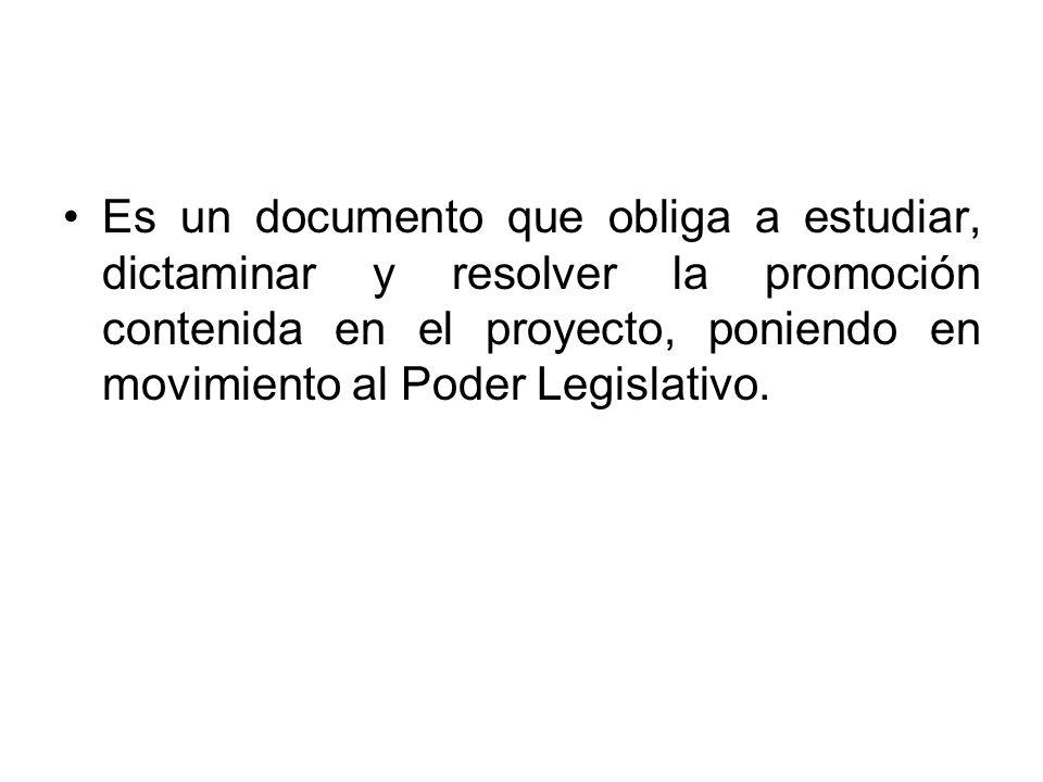 Es un documento que obliga a estudiar, dictaminar y resolver la promoción contenida en el proyecto, poniendo en movimiento al Poder Legislativo.