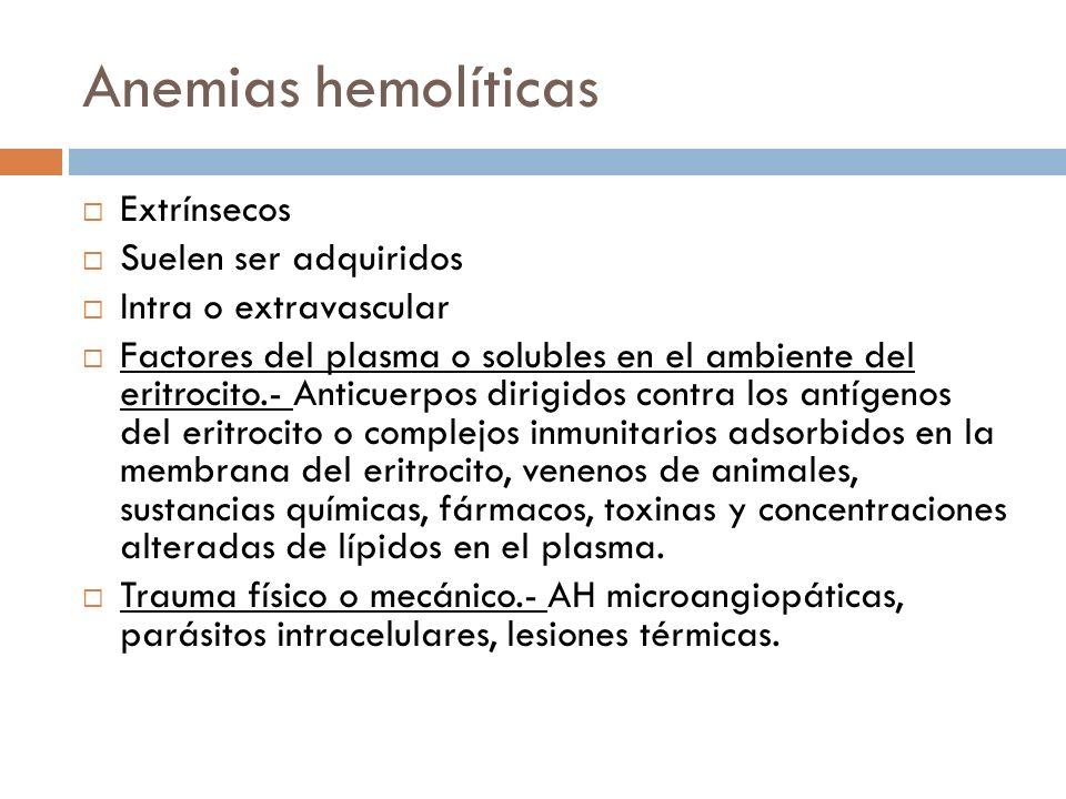 Anemias hemolíticas Extrínsecos Suelen ser adquiridos