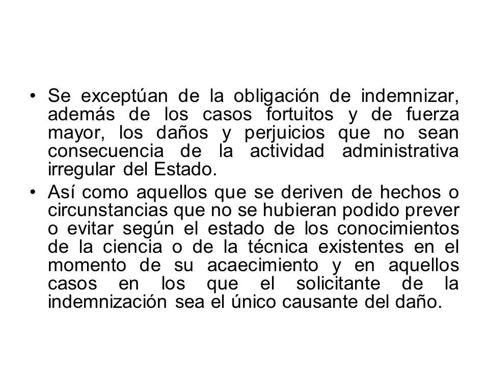 Se exceptúan de la obligación de indemnizar, además de los casos fortuitos y de fuerza mayor, los daños y perjuicios que no sean consecuencia de la actividad administrativa irregular del Estado.