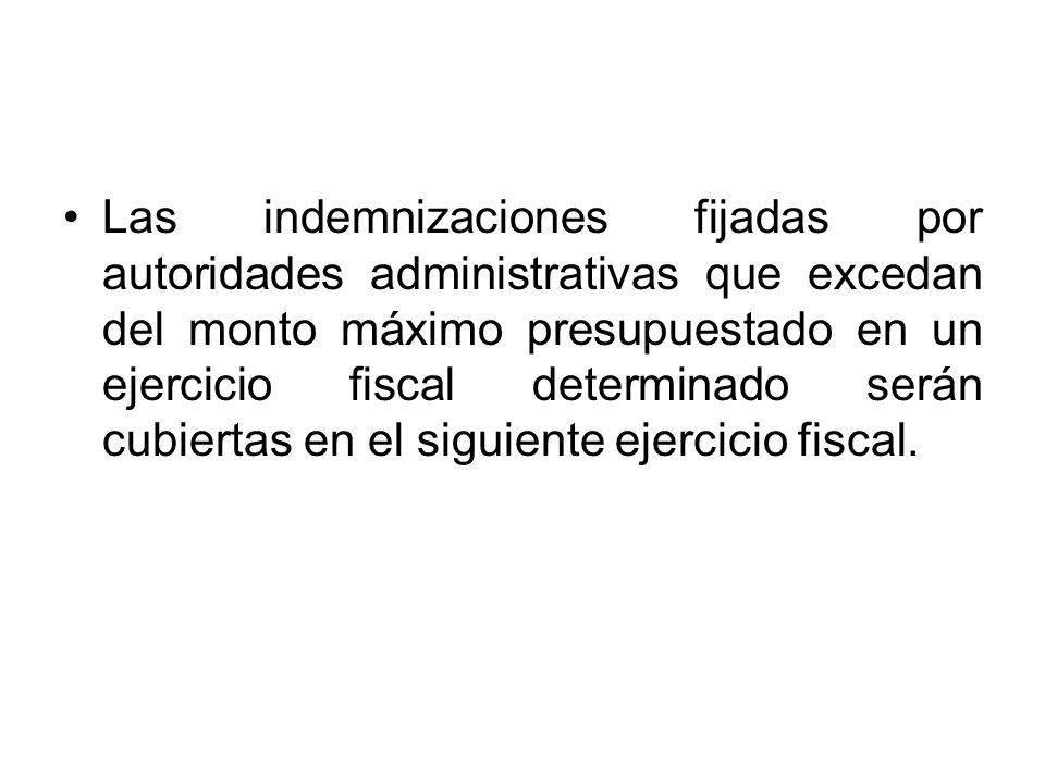Las indemnizaciones fijadas por autoridades administrativas que excedan del monto máximo presupuestado en un ejercicio fiscal determinado serán cubiertas en el siguiente ejercicio fiscal.