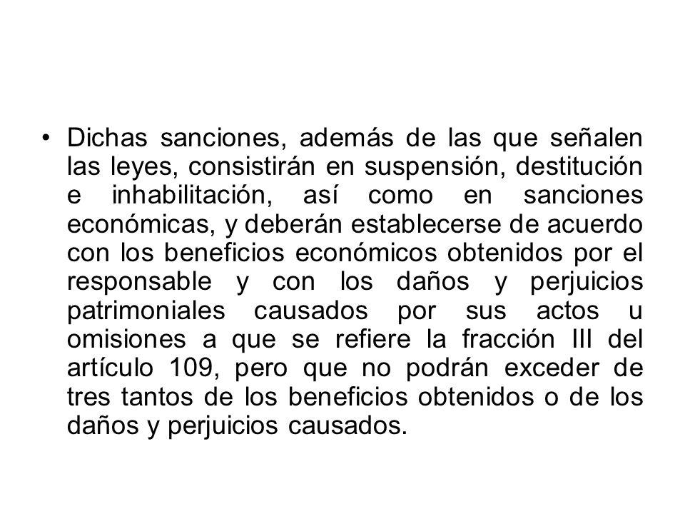 Dichas sanciones, además de las que señalen las leyes, consistirán en suspensión, destitución e inhabilitación, así como en sanciones económicas, y deberán establecerse de acuerdo con los beneficios económicos obtenidos por el responsable y con los daños y perjuicios patrimoniales causados por sus actos u omisiones a que se refiere la fracción III del artículo 109, pero que no podrán exceder de tres tantos de los beneficios obtenidos o de los daños y perjuicios causados.