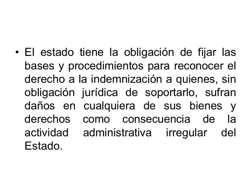 El estado tiene la obligación de fijar las bases y procedimientos para reconocer el derecho a la indemnización a quienes, sin obligación jurídica de soportarlo, sufran daños en cualquiera de sus bienes y derechos como consecuencia de la actividad administrativa irregular del Estado.