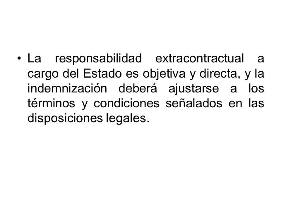 La responsabilidad extracontractual a cargo del Estado es objetiva y directa, y la indemnización deberá ajustarse a los términos y condiciones señalados en las disposiciones legales.